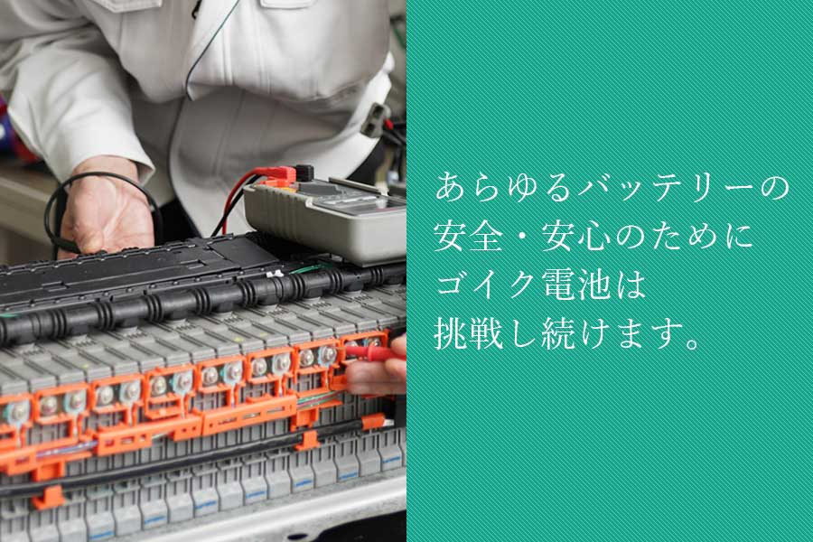 あらゆるバッテリーの安全・安心の為にゴイク電池は挑戦し続けます。